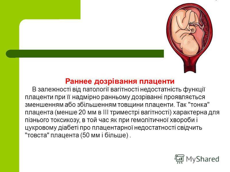Раннее дозрівання плаценти В залежності від патології вагітності недостатність функції плаценти при її надмірно ранньому дозріванні проявляється зменшенням або збільшенням товщини плаценти. Так