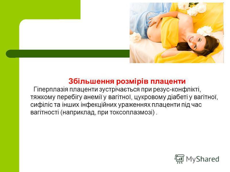 Збільшення розмірів плаценти Гіперплазія плаценти зустрічається при резус-конфлікті, тяжкому перебігу анемії у вагітної, цукровому діабеті у вагітної, сифіліс та інших інфекційних ураженнях плаценти під час вагітності (наприклад, при токсоплазмозі).