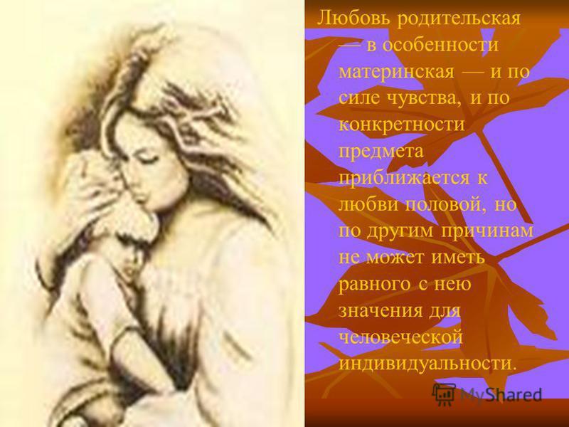 Любовь родительская в особенности материнская и по силе чувства, и по конкретности предмета приближается к любви половой, но по другим причинам не может иметь равного с нею значения для человеческой индивидуальности.