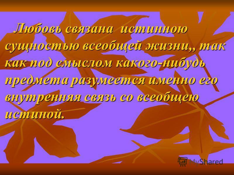 Любовь связана истинною сущностью всеобщей жизни,, так как под смыслом какого-нибудь предмета разумеется именно его внутренняя связь со всеобщею истиной.