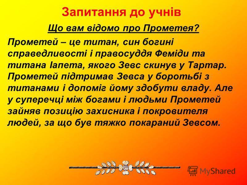 Запитання до учнів Що вам відомо про Прометея? Прометей – це титан, син богині справедливості і правосуддя Феміди та титана Іапета, якого Зевс скинув у Тартар. Прометей підтримав Зевса у боротьбі з титанами і допоміг йому здобути владу. Але у супереч