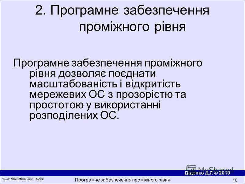 Діденко Д.Г. © 2010 www.simulation.kiev.ua/dis/ Програмне забезпечення проміжного рівня 10 Програмне забезпечення промiжного рiвня дозволяє поєднати масштабованiсть i вiдкритiсть мережевих ОС з прозорiстю та простотою у використаннi розподiлених ОС.