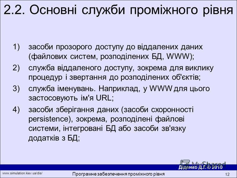 Діденко Д.Г. © 2010 www.simulation.kiev.ua/dis/ Програмне забезпечення проміжного рівня 12 1)засоби прозорого доступу до вiддалених даних (файлових систем, розподiлених БД, WWW); 2)служба вiддаленого доступу, зокрема для виклику процедур i звертання