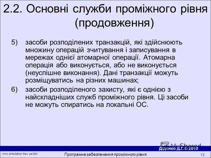 Діденко Д.Г. © 2010 www.simulation.kiev.ua/dis/ Програмне забезпечення проміжного рівня 13 5)засоби розподiлених транзакцiй, якi здiйснюють множину операцiй зчитування i записування в мережах однiєї атомарної операцiї. Атомарна операцiя або виконуєть