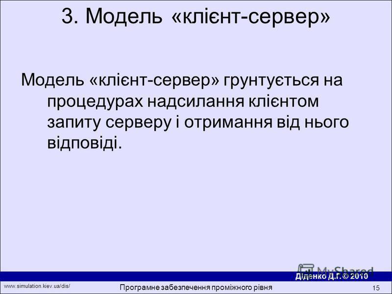 Діденко Д.Г. © 2010 www.simulation.kiev.ua/dis/ Програмне забезпечення проміжного рівня 15 Модель «клiєнт-сервер» грунтується на процедурах надсилання клiєнтом запиту серверу i отримання вiд нього вiдповiдi. 3. Модель «клiєнт-сервер»