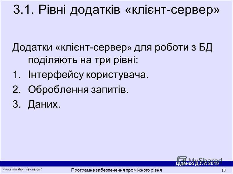 Діденко Д.Г. © 2010 www.simulation.kiev.ua/dis/ Програмне забезпечення проміжного рівня 16 Додатки «клiєнт-сервер » для роботи з БД подiляють на три рiвнi: 1.Iнтерфейсу користувача. 2.Оброблення запитiв. 3.Даних. 3.1. Рівні додатків «клiєнт-сервер»