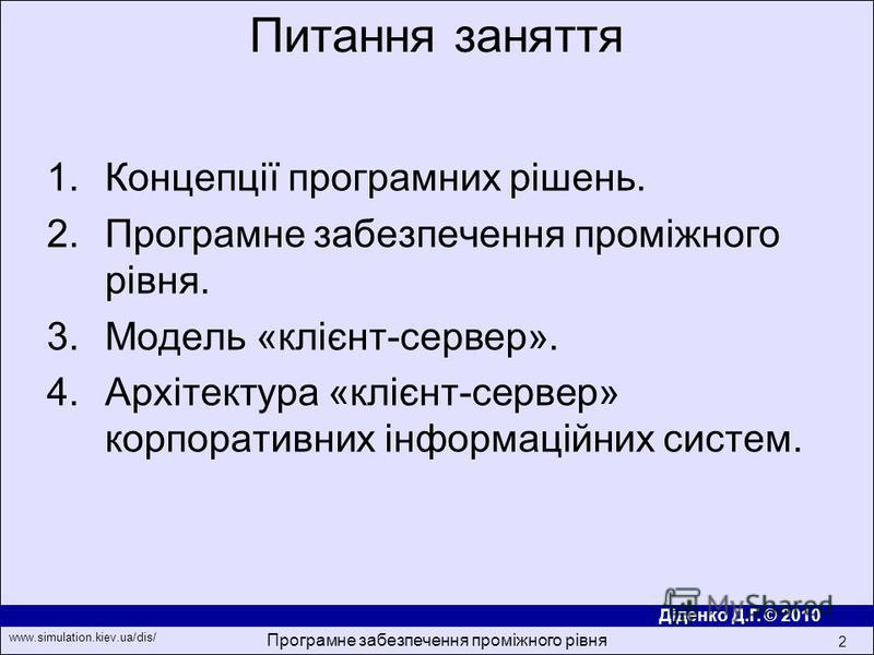 Діденко Д.Г. © 2010 www.simulation.kiev.ua/dis/ Програмне забезпечення проміжного рівня 2 1.Концепції програмних рішень. 2.Програмне забезпечення проміжного рівня. 3.Модель «клiєнт-сервер». 4.Архітектура «клiєнт-сервер» корпоративних iнформацiйних си