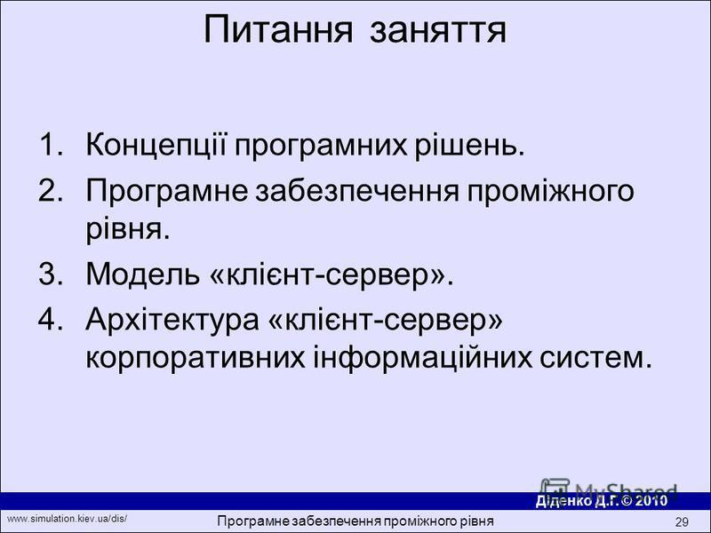 Діденко Д.Г. © 2010 www.simulation.kiev.ua/dis/ Програмне забезпечення проміжного рівня 29 1.Концепції програмних рішень. 2.Програмне забезпечення проміжного рівня. 3.Модель «клiєнт-сервер». 4.Архітектура «клiєнт-сервер» корпоративних iнформацiйних с