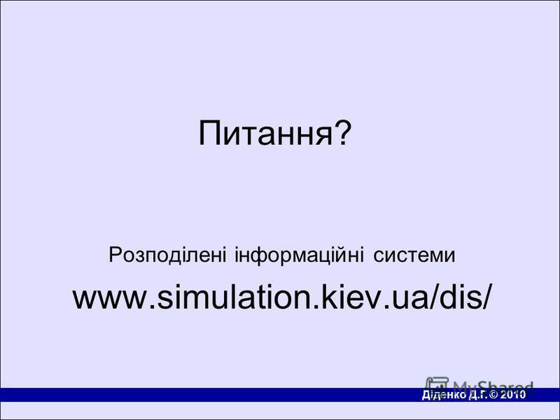 Діденко Д.Г. © 2010 Питання? Розподілені інформаційні системи www.simulation.kiev.ua/dis/