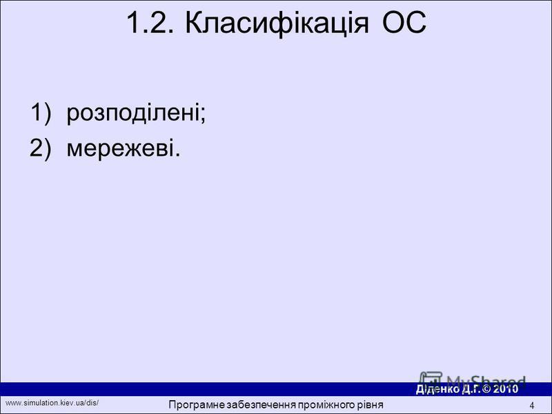 Діденко Д.Г. © 2010 www.simulation.kiev.ua/dis/ Програмне забезпечення проміжного рівня 4 1)розподілені; 2)мережеві. 1.2. Класифікація ОС