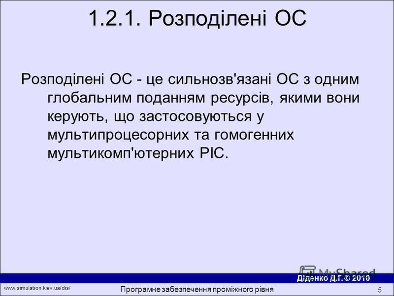 Діденко Д.Г. © 2010 www.simulation.kiev.ua/dis/ Програмне забезпечення проміжного рівня 5 Розподiленi ОС - це сильнозв'язанi ОС з одним глобальним поданням ресурсiв, якими вони керують, що застосовуються у мультипроцесорних та гомогенних мультикомп'ю