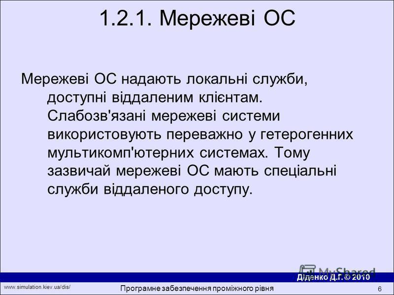 Діденко Д.Г. © 2010 www.simulation.kiev.ua/dis/ Програмне забезпечення проміжного рівня 6 Мережевi ОС надають локальнi служби, доступнi вiддаленим клiєнтам. Слабозв'язанi мережевi системи використовують переважно у гетерогенних мультикомп'ютерних сис