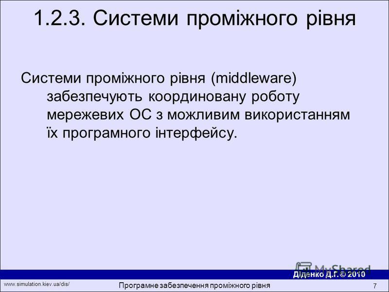 Діденко Д.Г. © 2010 www.simulation.kiev.ua/dis/ Програмне забезпечення проміжного рівня 7 Системи промiжного рiвня (middleware) забезпечують координовану роботу мережевих ОС з можливим використанням їх програмного iнтерфейсу. 1.2.3. Системи промiжног