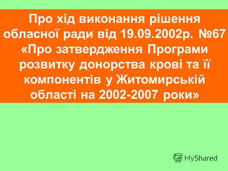 Про хід виконання рішення обласної ради від 19.09.2002р. 67 «Про затвердження Програми розвитку донорства крові та її компонентів у Житомирській області на 2002-2007 роки»