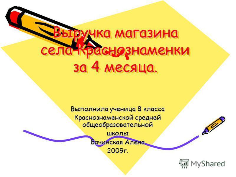 Выручка магазина села Краснознаменки за 4 месяца. Выполнила ученица 8 класса Краснознаменской средней общеобразовательной школы Бачинская Алена 2009 г.