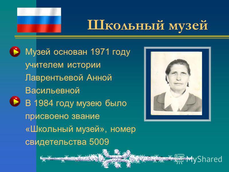 Школьный музей Музей основан 1971 году учителем истории Лаврентьевой Анной Васильевной В 1984 году музею было присвоено звание «Школьный музей», номер свидетельства 5009