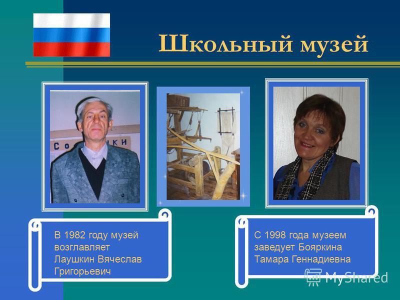 Школьный музей В 1982 году музей возглавляет Лаушкин Вячеслав Григорьевич С 1998 года музеем заведует Бояркина Тамара Геннадиевна