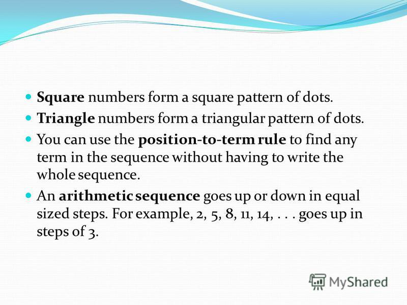 Square numbers form a square pattern of dots. Triangle numbers form a triangular pattern of dots. You can use the position-to-term rule to find any term in the sequence without having to write the whole sequence. An arithmetic sequence goes up or dow