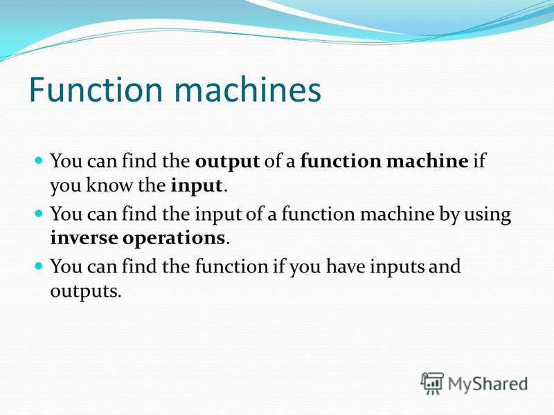 Function machines You can find the output of a function machine if you know the input. You can find the input of a function machine by using inverse operations. You can find the function if you have inputs and outputs.