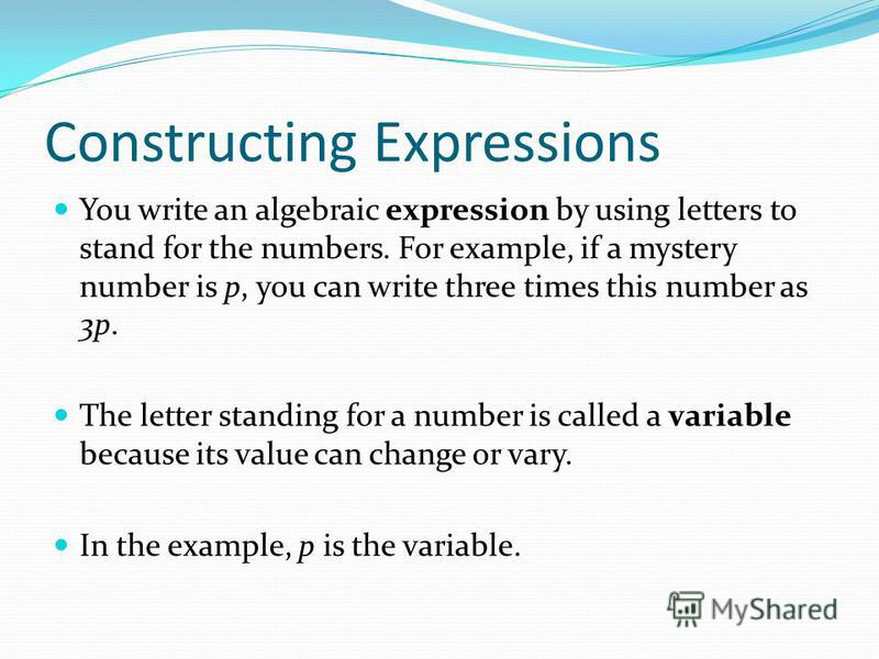 Constructing Expressions You write an algebraic expression by using letters to stand for the numbers. For example, if a mystery number is p, you can write three times this number as 3p. The letter standing for a number is called a variable because it