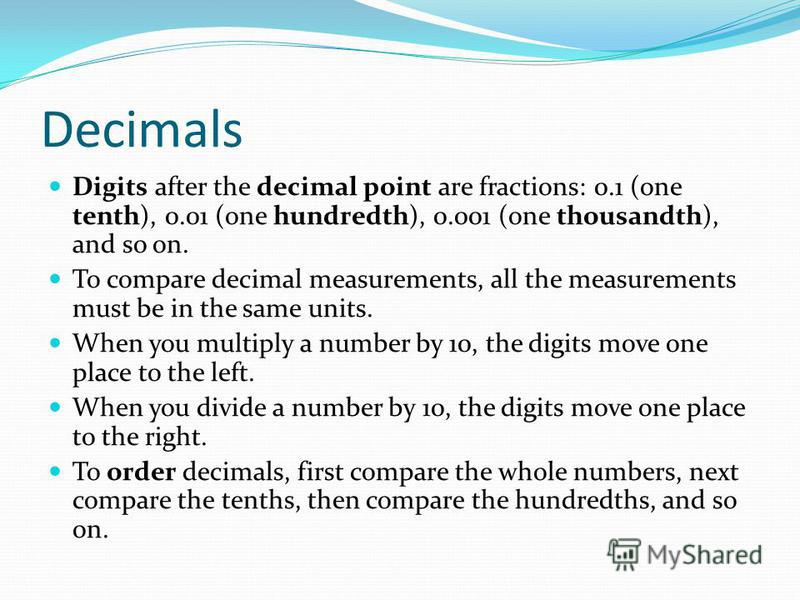 Decimals Digits after the decimal point are fractions: 0.1 (one tenth), 0.01 (one hundredth), 0.001 (one thousandth), and so on. To compare decimal measurements, all the measurements must be in the same units. When you multiply a number by 10, the di