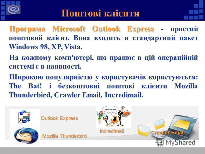 Поштові клієнти Програма Microsoft Outlook Express Програма Microsoft Outlook Express - простий поштовий клієнт. Вона входить в стандартний пакет Windows 98, XP, Vista. На кожному комп'ютері, що працює в цій операційній системі є в наявності. Широкою