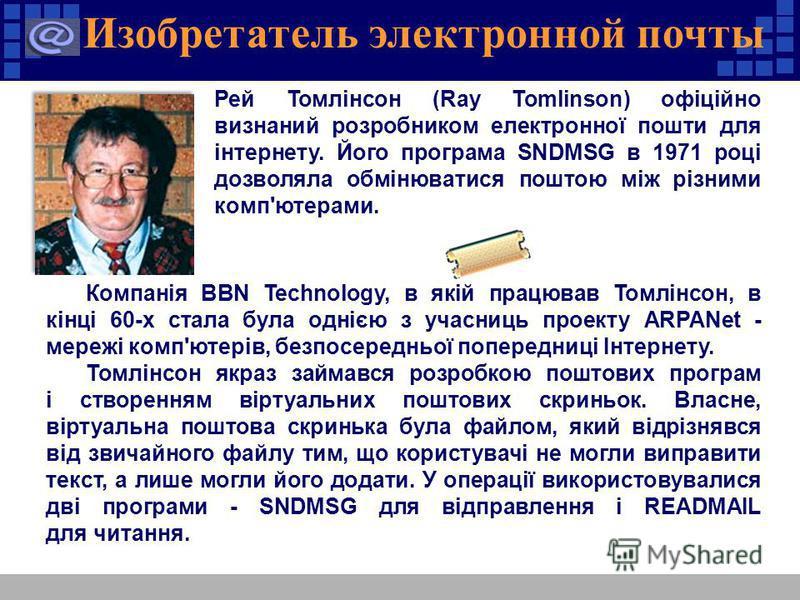 Изобретатель электронной почты Компанія BBN Technology, в якій працював Томлінсон, в кінці 60-х стала була однією з учасниць проекту ARPANet - мережі комп'ютерів, безпосередньої попередниці Інтернету. Томлінсон якраз займався розробкою поштових прогр