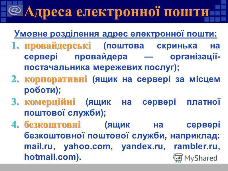 Умовне розділення адрес електронної пошти: 1.провайдерські 1.провайдерські (поштова скринька на сервері провайдера організації- постачальника мережевих послуг); 2.корпоративні 2.корпоративні (ящик на сервері за місцем роботи); 3.комерційні 3.комерцій
