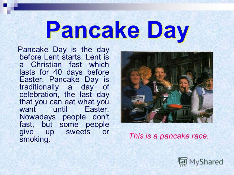 Pancake Day Pancake Day is the day before Lent starts. Lent is a Christian fast which lasts for 40 days before Easter. Pancake Day is traditionally a day of celebration, the last day that you can eat what you want until Easter. Nowadays people don't