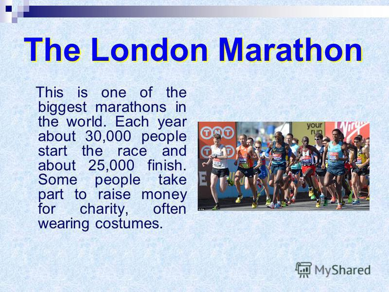 The London Marathon This is one of the biggest marathons in the world. Each year about 30,000 people start the race and about 25,000 finish. Some people take part to raise money for charity, often wearing costumes.