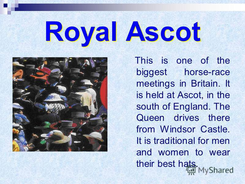 Royal Ascot This is one of the biggest horse-race meetings in Britain. It is held at Ascot, in the south of England. The Queen drives there from Windsor Castle. It is traditional for men and women to wear their best hats.