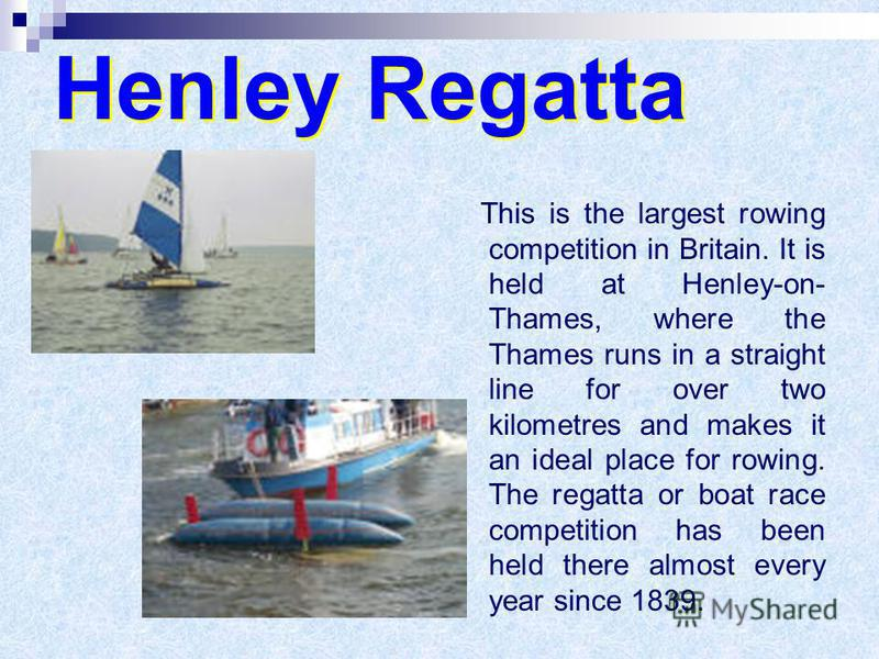Henley Regatta This is the largest rowing competition in Britain. It is held at Henley-on- Thames, where the Thames runs in a straight line for over two kilometres and makes it an ideal place for rowing. The regatta or boat race competition has been