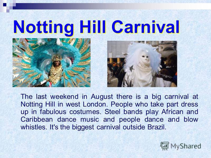 Notting Hill Carnival The last weekend in August there is a big carnival at Notting Hill in west London. People who take part dress up in fabulous costumes. Steel bands play African and Caribbean dance music and people dance and blow whistles. It's t