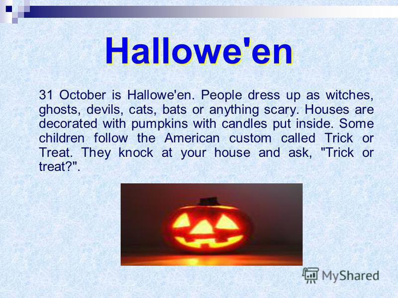 31 October is Hallowe'en. People dress up as witches, ghosts, devils, cats, bats or anything scary. Houses are decorated with pumpkins with candles put inside. Some children follow the American custom called Trick or Treat. They knock at your house a