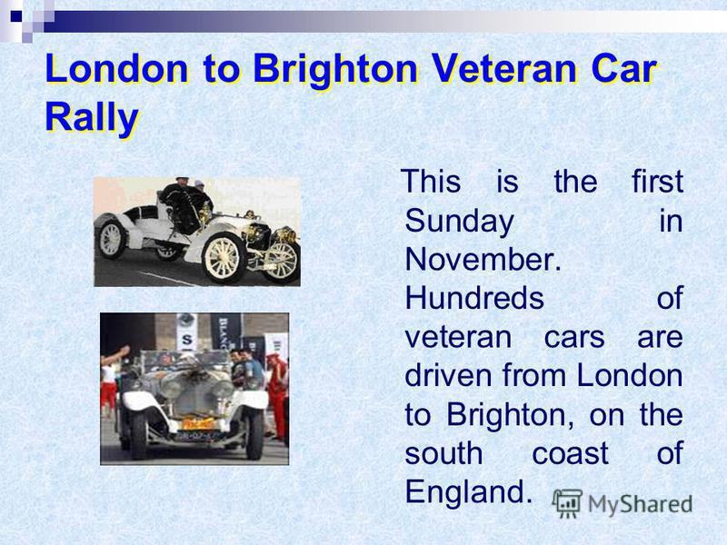 London to Brighton Veteran Car Rally This is the first Sunday in November. Hundreds of veteran cars are driven from London to Brighton, on the south coast of England.