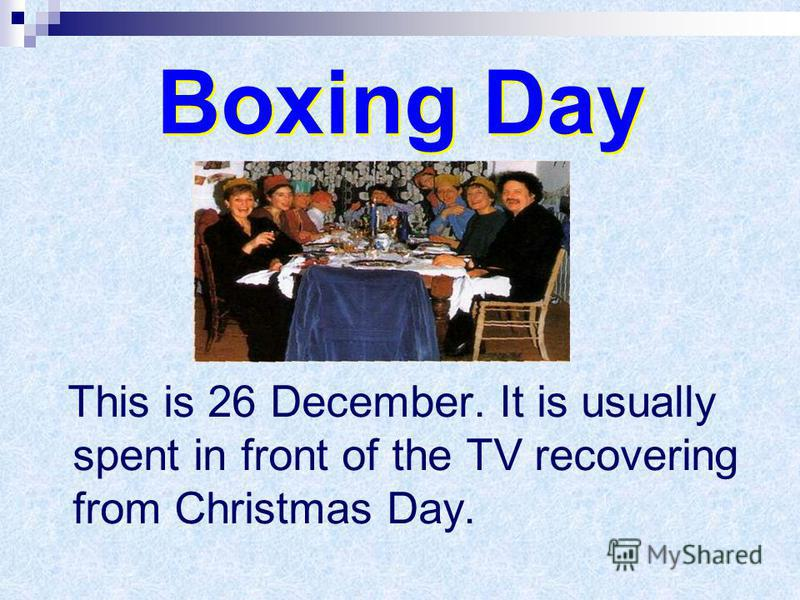 Boxing Day This is 26 December. It is usually spent in front of the TV recovering from Christmas Day.