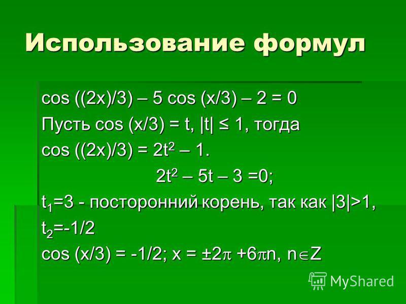 Использование формул cos ((2x)/3) – 5 cos (x/3) – 2 = 0 Пусть cos (x/3) = t, |t| 1, тогда cos ((2x)/3) = 2t 2 – 1. 2t 2 – 5t – 3 =0; t 1 =3 - посторонний корень, так как |3|>1, t 2 =-1/2 cos (x/3) = -1/2; x = ±2 +6 n, n Z