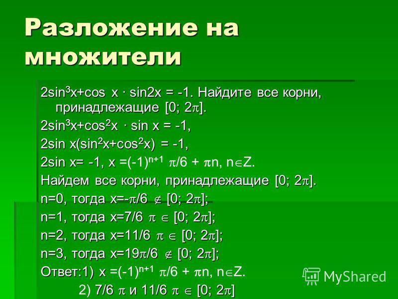 Разложение на множители 2sin 3 x+cos x · sin2x = -1. Найдите все корни, принадлежащие [0; 2 ]. 2sin 3 x+cos 2 x · sin x = -1, 2sin x(sin 2 x+cos 2 x) = -1, 2sin x= -1, x 2sin x= -1, x =(-1) n+1 /6 + n, n Z. Найдем все корни, принадлежащие [0; 2 ]. n=