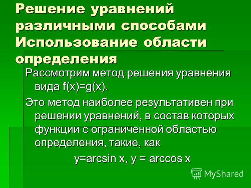Решение уравнений различными способами Использование области определения Рассмотрим метод решения уравнения вида f(x)=g(x). Это метод наиболее результативен при решении уравнений, в состав которых функции с ограниченной областью определения, такие, к