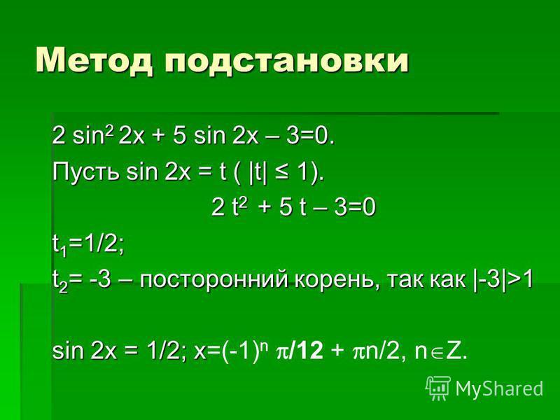 Метод подстановки 2 sin 2 2x + 5 sin 2x – 3=0. Пусть sin 2x = t ( |t| 1). 2 t 2 + 5 t – 3=0 t 1 =1/2; t 2 = -3 – посторонний корень, так как |-3|>1 sin 2x = 1/2; x sin 2x = 1/2; x=(-1) n /12 + n/2, n Z.