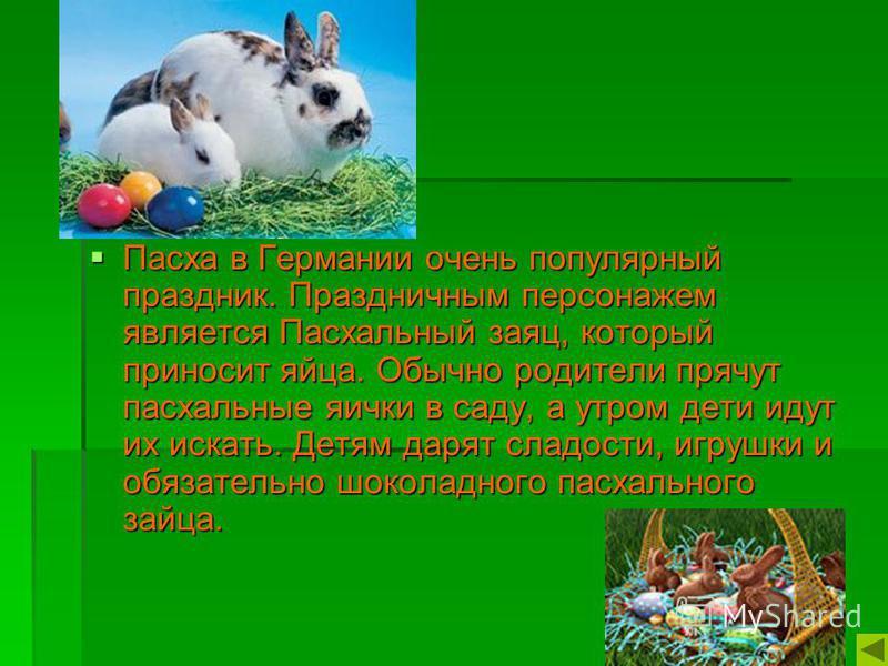 Пасха в Германии очень популярный праздник. Праздничным персонажем является Пасхальный заяц, который приносит яйца. Обычно родители прячут пасхальные яички в саду, а утром дети идут их искать. Детям дарят сладости, игрушки и обязательно шоколадного п