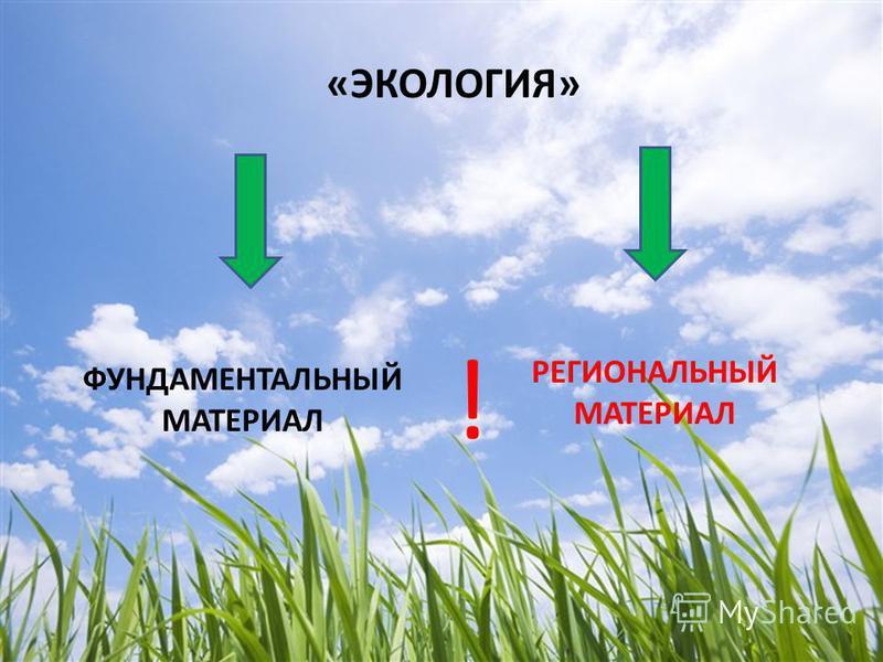 «ЭКОЛОГИЯ» ФУНДАМЕНТАЛЬНЫЙ МАТЕРИАЛ РЕГИОНАЛЬНЫЙ МАТЕРИАЛ !
