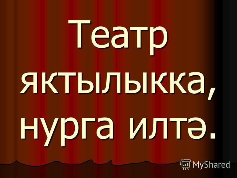 Театр яктылыкка, нурга илтә.