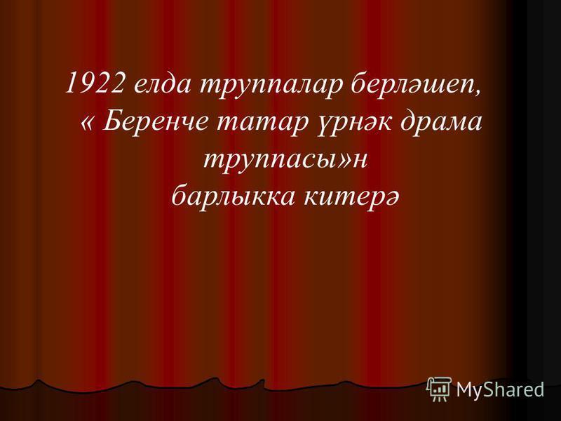 1922 елда труппалар берләшеп, « Беренче татар үрнәк драма труппасы»н барлыкка китерә