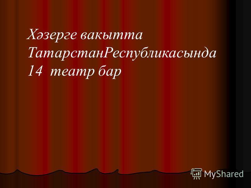 Хәзерге вакытта ТатарстанРеспубликасында 14 театр бар