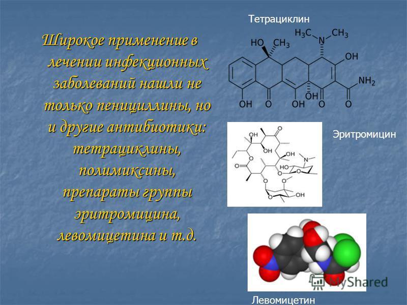 Широкое применение в лечении инфекционных заболеваний нашли не только пенициллины, но и другие антибиотики: тетрациклины, полимиксины, препараты группы эритромицина, левомицетина и т.д. Тетрациклин Эритромицин Левомицетин