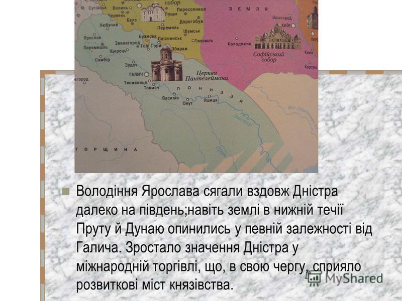 Володіння Ярослава сягали вздовж Дністра далеко на південь;навіть землі в нижній течії Пруту й Дунаю опинились у певній залежності від Галича. Зростало значення Дністра у міжнародній торгівлі, що, в свою чергу, сприяло розвиткові міст князівства.
