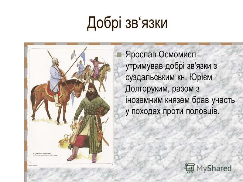 Добрі звязки Ярослав Осмомисл утримував добрі зв'язки з суздальським кн. Юрієм Долгоруким, разом з іноземним князем брав участь у походах проти половців.