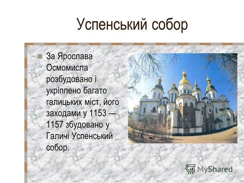 Успенський собор За Ярослава Осмомисла розбудовано і укріплено багато галицьких міст, його заходами у 1153 1157 збудовано у Галичі Успенський собор.