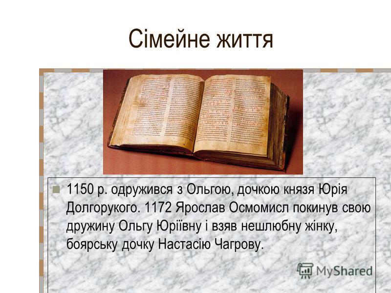 Сімейне життя 1150 р. одружився з Ольгою, дочкою князя Юрія Долгорукого. 1172 Ярослав Осмомисл покинув свою дружину Ольгу Юріївну і взяв нешлюбну жінку, боярську дочку Настасію Чагрову.
